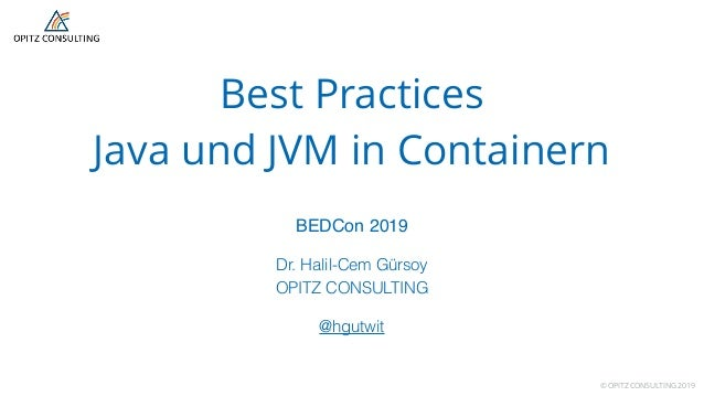 © OPITZ CONSULTING 2019 Best Practices  Java und JVM in Containern BEDCon 2019 Dr. Halil-Cem Gürsoy OPITZ CONSULTING  @...