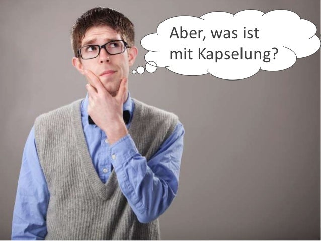 Aber, was istmit Kapselung?