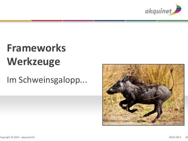 Frameworks     Werkzeuge     Im Schweinsgalopp...Copyright © 2010 – akquinet AG   08.04.2013   19