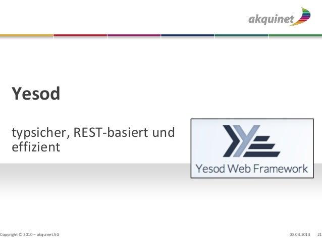 Yesod     typsicher, REST-basiert und     effizientCopyright © 2010 – akquinet AG     08.04.2013   21