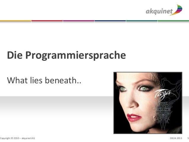 Die Programmiersprache     What lies beneath..Copyright © 2010 – akquinet AG   08.04.2013   5