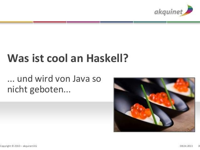 Was ist cool an Haskell?     ... und wird von Java so     nicht geboten...Copyright © 2010 – akquinet AG   08.04.2013   8