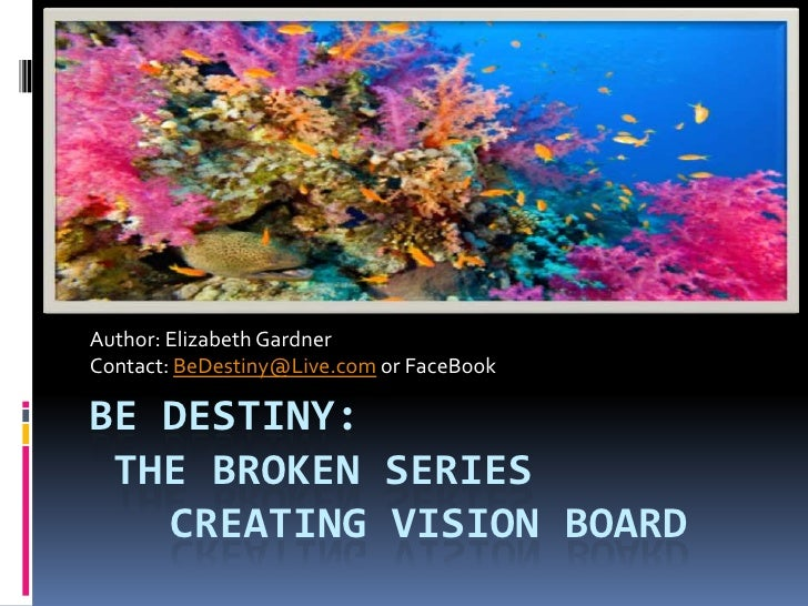 Be destiny: The Broken SeriesCreating Vision Board<br />Author: Elizabeth Gardner<br />Contact: BeDestiny@Live.com or Face...