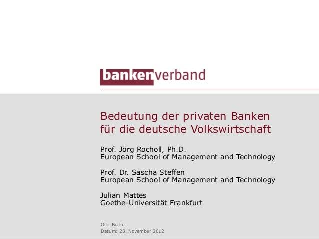 Bedeutung der privaten Bankenfür die deutsche VolkswirtschaftProf. Jörg Rocholl, Ph.D.European School of Management and Te...