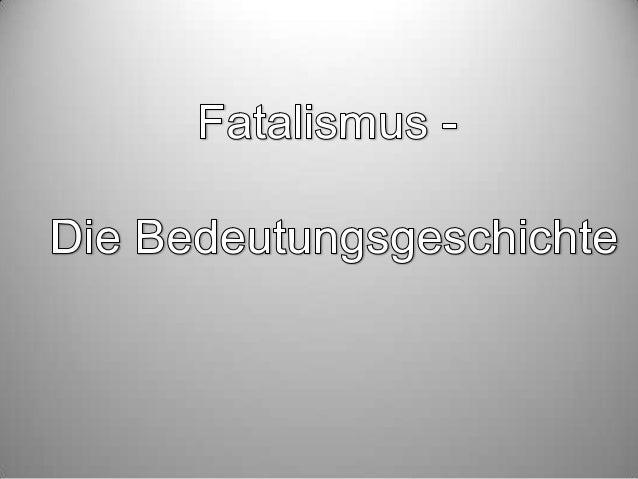 Die Entstehung  1678: Begriff Fatalist entsteht in England  lateinisches Adjektiv : fatalis französisches und englisches ...
