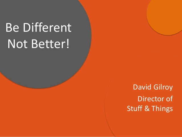 David Gilroy Director of Stuff & Things Be Different Not Better!