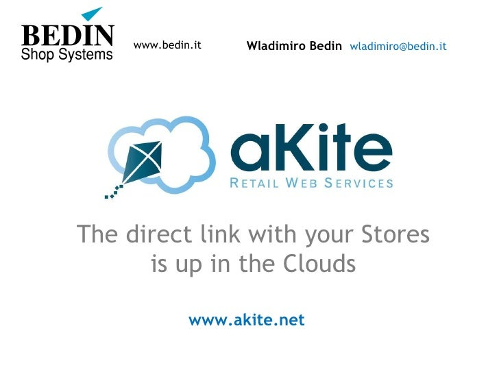Wladimiro Bedin  [email_address] The direct link with your Stores  is up in the Clouds www.akite.net   www.bedin.it