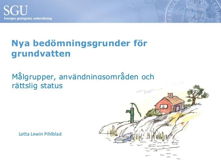 Nya bedömningsgrunder förgrundvattenMålgrupper, användningsområden ochrättslig status Lotta Lewin Pihlblad