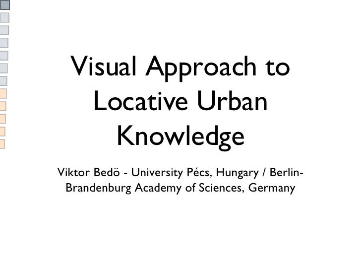 Visual Approach to Locative Urban Knowledge <ul><li>Viktor Bedö - University Pécs, Hungary / Berlin-Brandenburg Academy of...