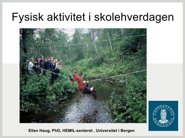 Fysisk aktivitet i skolehverdagen Ellen Haug, PhD, HEMIL-senteret , Universitet i Bergen