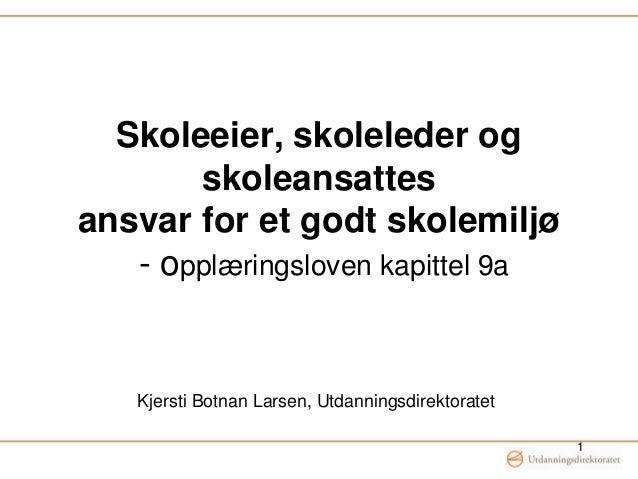 Skoleeier, skoleleder og skoleansattes ansvar for et godt skolemiljø - opplæringsloven kapittel 9a Kjersti Botnan Larsen, ...