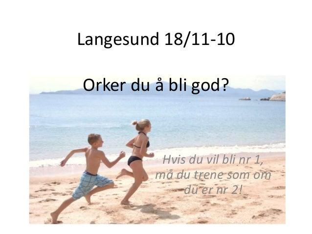Langesund 18/11-10 Orker du å bli god? Hvis du vil bli nr 1, må du trene som om du er nr 2!