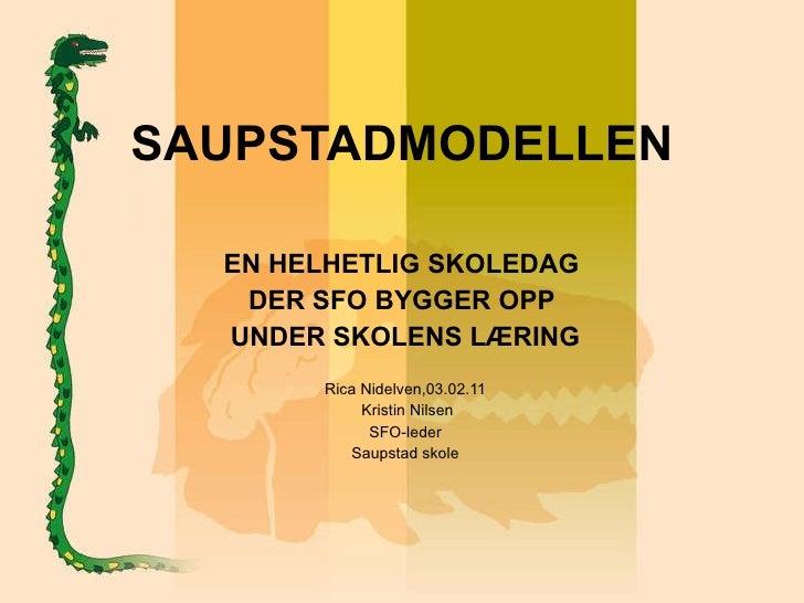 SAUPSTADMODELLEN EN HELHETLIG SKOLEDAG  DER SFO BYGGER OPP  UNDER SKOLENS LÆRING Rica Nidelven,03.02.11 Kristin Nilsen SFO...