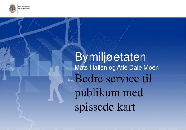Bymiljøetaten Mats Hallén og Atle Dale Moen  Bedre service til publikum med spissede kart