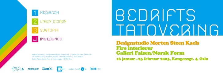 Designstudio Morten Steen Kaels Fire interiører Galleri Falsen/Norsk Form 16 januar – 23 februar 2003, Kongensgt. 4, Oslo