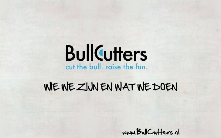 WIE WE ZIJN EN WAT WE DOEN                    www.BullCutters.nl