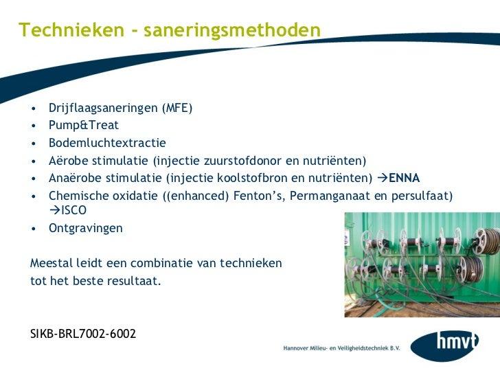 Technieken - saneringsmethoden <ul><li>Drijflaagsaneringen (MFE) </li></ul><ul><li>Pump&Treat  </li></ul><ul><li>Bodemluch...