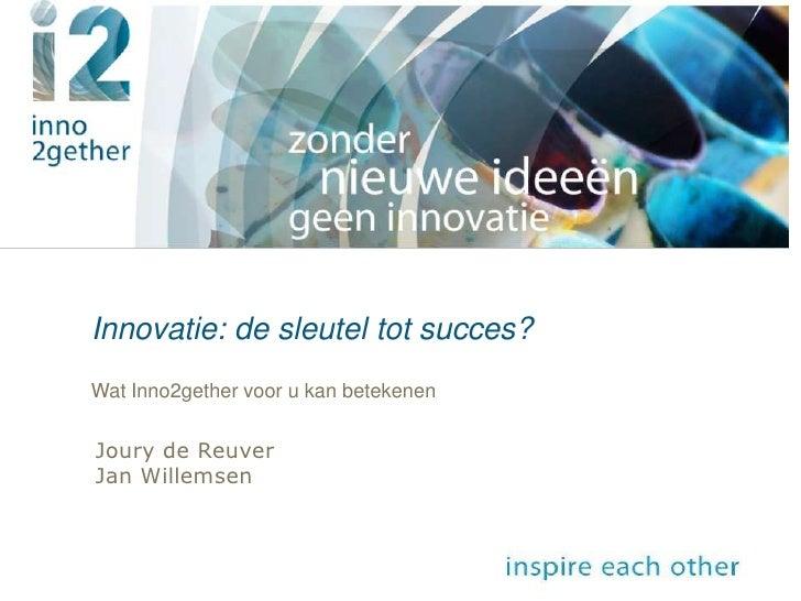18 november 2008<br />Innovatie uit angst of kans?<br />Innovatie: de sleutel tot succes?<br />Wat Inno2gether voor u kan ...