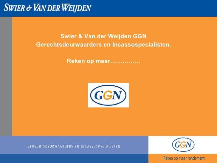 <ul><li>Swier & Van der Weijden GGN </li></ul><ul><li>Gerechtsdeurwaarders en Incassospecialisten. </li></ul><ul><li>Reken...