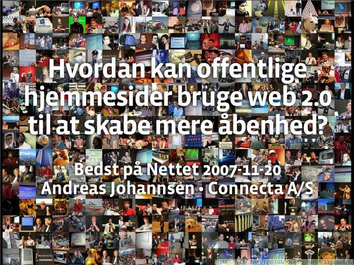 Hvordan kan offentlige hjemmesider bruge web 2.0 til at skabe mere åbenhed?     Bedst på Nettet 2007-11-20  Andreas Johann...