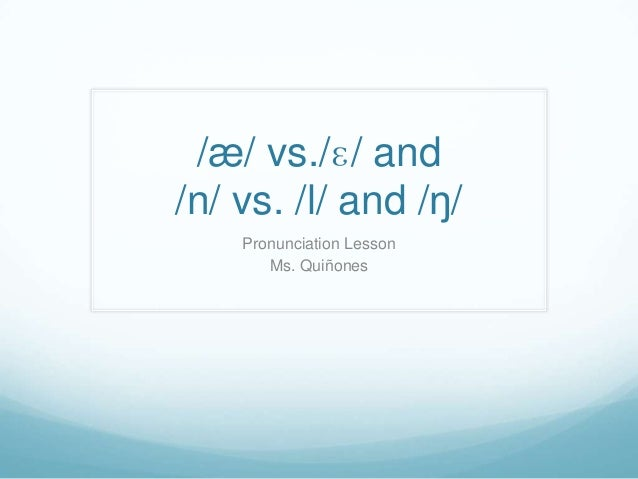 /æ/ vs./ɛ/ and /n/ vs. /l/ and /ŋ/ Pronunciation Lesson Ms. Quiñones