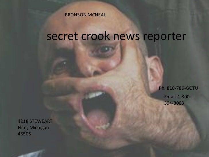 BRONSON MCNEAL<br /> secret crook news reporter<br />Ph. 810-789-GOTU<br />Email-1-800-394-3003<br />4218 STEWEART<br />Fl...