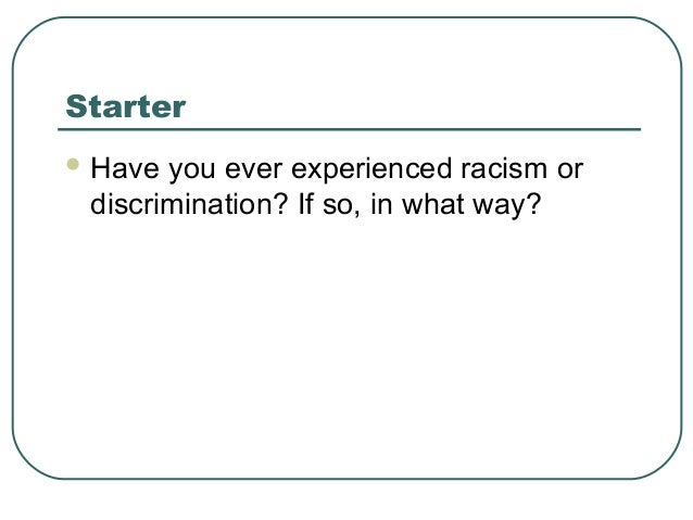 Starter  Have you ever experienced racism or discrimination? If so, in what way?