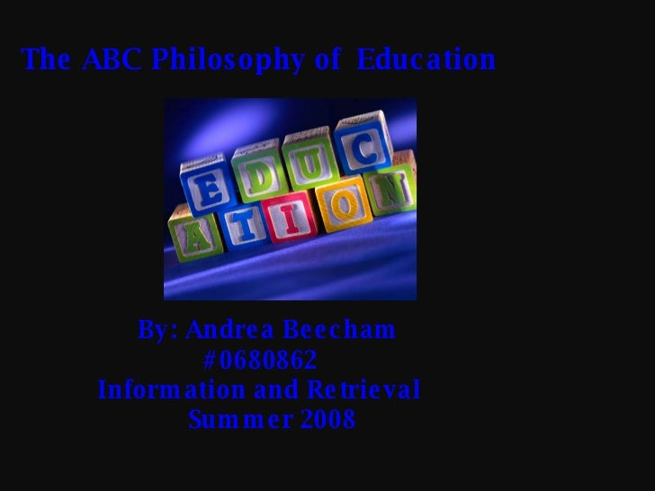 The ABC Philosophy of  Education By: Andrea Beecham   #0680862   Information and Retrieval   Summer 2008