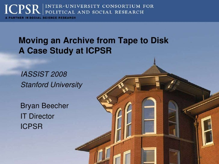 Moving an Archive from Tape to Disk A Case Study at ICPSR  IASSIST 2008 Stanford University  Bryan Beecher IT Director ICP...