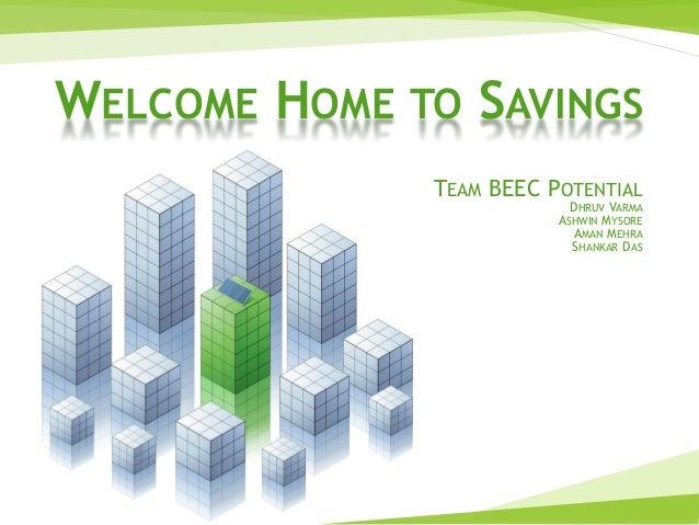 WELCOME HOME TO SAVINGS TEAM BEEC POTENTIAL DHRUV VARMA ASHWIN MYSORE AMAN MEHRA SHANKAR DAS