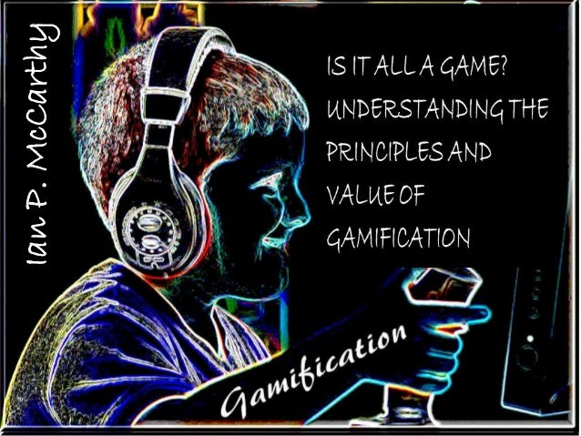 Ian P. McCarthy IS IT ALL A GAME? UNDERSTANDING THE PRINCIPLES AND VALUE OF GAMIFICATION IanP.McCarthy