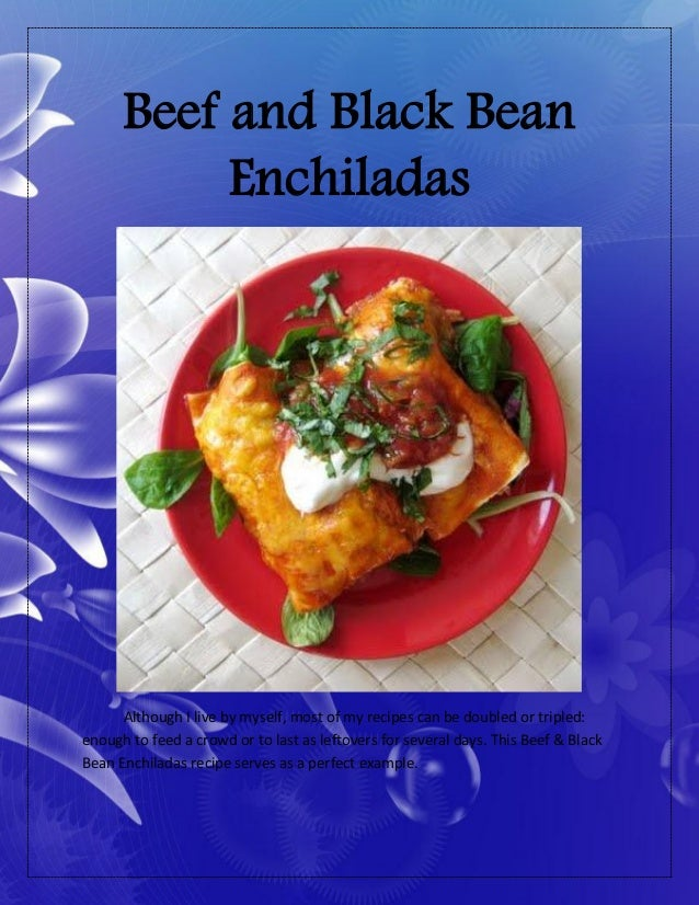 Beef and Black BeanEnchiladasAlthough I live by myself, most of my recipes can be doubled or tripled:enough to feed a crow...