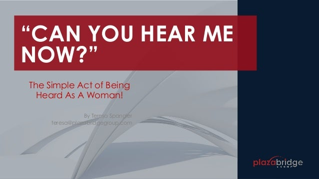"""""""CAN YOU HEAR ME NOW?"""" The Simple Act of Being Heard As A Woman! By Teresa Spangler teresa@plazabridgegroup.com"""