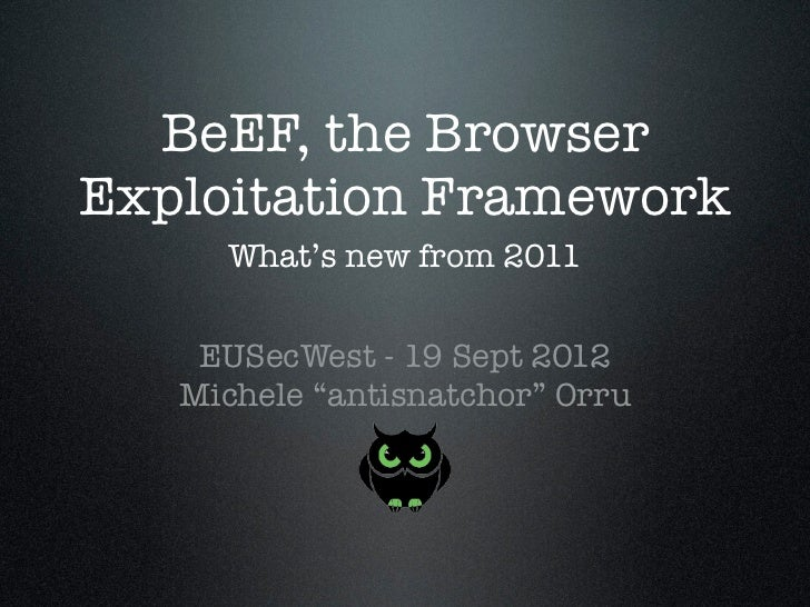 "BeEF, the BrowserExploitation Framework     What's new from 2011    EUSecWest - 19 Sept 2012   Michele ""antisnatchor"" Orru"