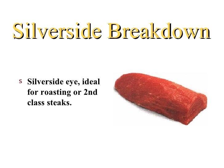Silverside Breakdowns   Silverside eye, ideal    for roasting or 2nd    class steaks.