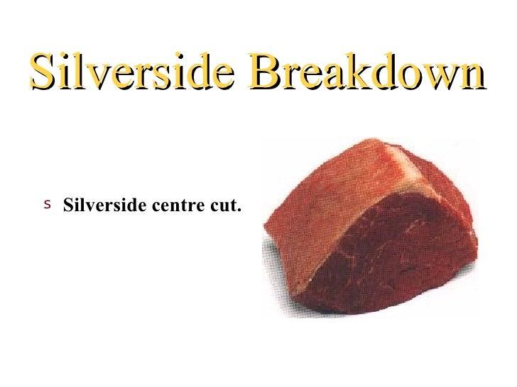 Silverside Breakdowns   Silverside centre cut.