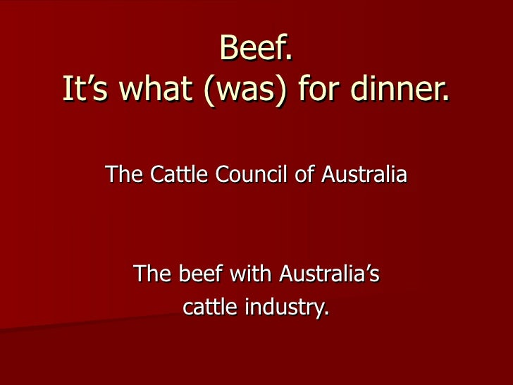 Beef. It's what (was) for dinner. The Cattle Council of Australia The beef with Australia's cattle industry.