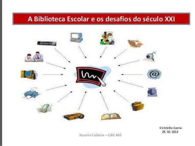 A Biblioteca Escolar e os desafios do século XXI Rosário Caldeira – CIBE RBE ES Emídio Garcia 29. 10. 2014