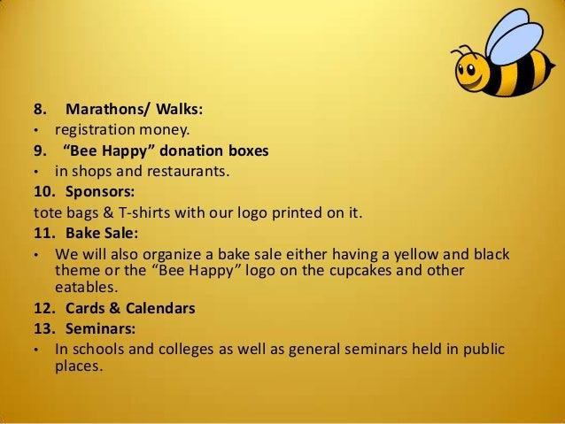 "8. Marathons/ Walks: • registration money. 9. ""Bee Happy"" donation boxes • in shops and restaurants. 10. Sponsors: tote ba..."
