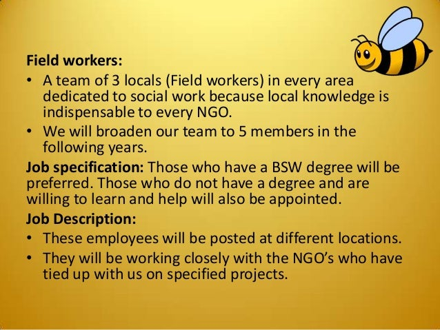 Field workers: • A team of 3 locals (Field workers) in every area dedicated to social work because local knowledge is indi...