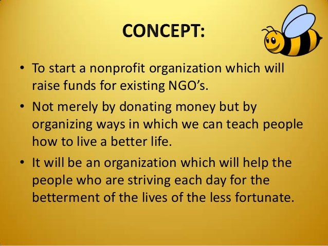 • To start a nonprofit organization which will raise funds for existing NGO's. • Not merely by donating money but by organ...