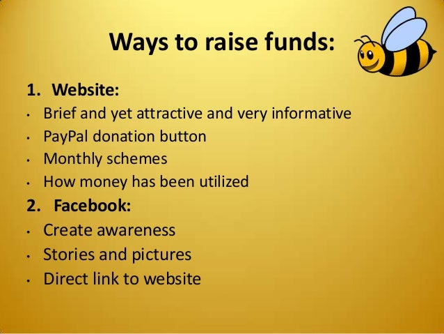 Ways to raise funds: 1. Website: • Brief and yet attractive and very informative • PayPal donation button • Monthly scheme...