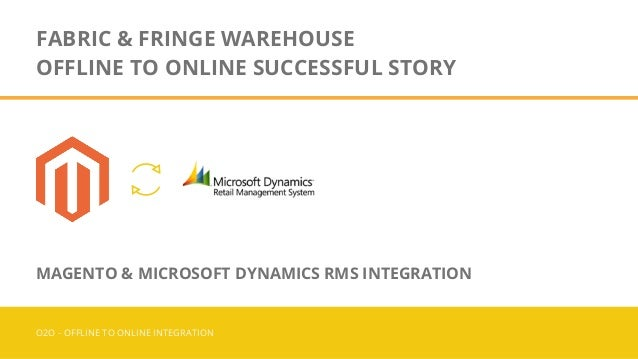 FABRIC & FRINGE WAREHOUSE OFFLINE TO ONLINE SUCCESSFUL STORY O2O - OFFLINE TO ONLINE INTEGRATION MAGENTO & MICROSOFT DYNAM...