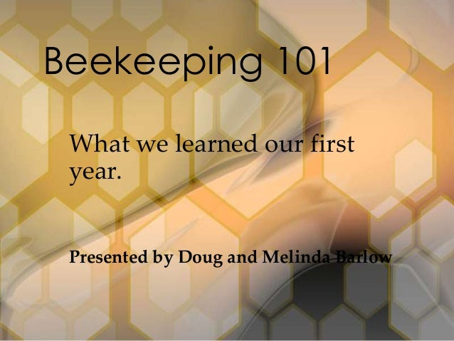 Beekeeping 101 What we learned our first year.  Presented by Doug and Melinda Barlow