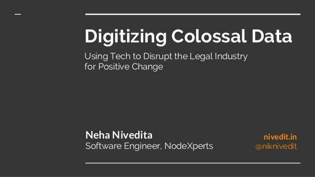 Digitizing Colossal Data Using Tech to Disrupt the Legal Industry for Positive Change Neha Nivedita Software Engineer, Nod...