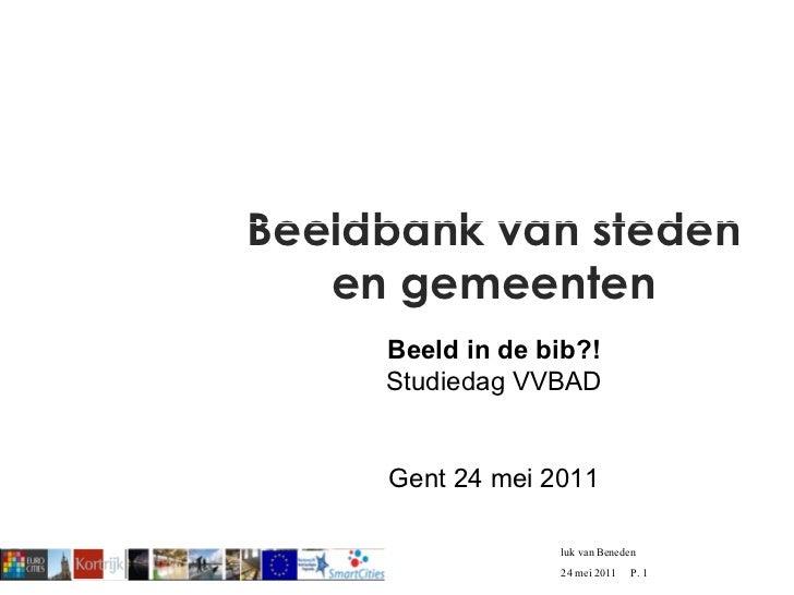 Beeldbank van steden en gemeenten Beeld in de bib?! Studiedag VVBAD Gent 24 mei 2011