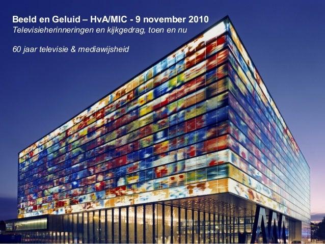 Beeld en Geluid – HvA/MIC - 9 november 2010 Televisieherinneringen en kijkgedrag, toen en nu 60 jaar televisie & mediawijs...