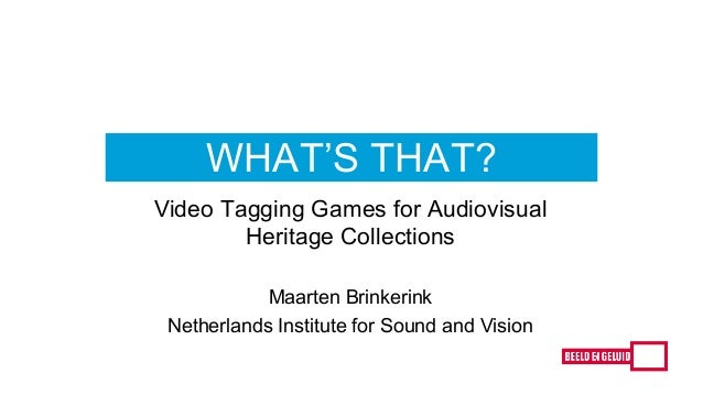 WHAT'S THAT? Video Tagging Games for Audiovisual Heritage Collections Maarten Brinkerink Netherlands Institute for Sound a...
