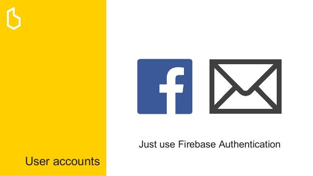 User accounts Just use Firebase Authentication
