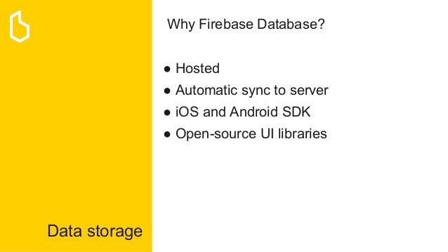 Data storage Why Firebase Database? ● Hosted ● Automatic sync to server ● iOS and Android SDK ● Open-source UI libraries